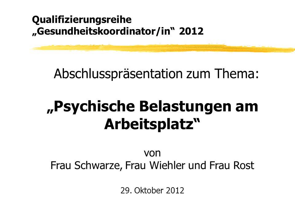"""Abschlusspräsentation zum Thema: """"Psychische Belastungen am Arbeitsplatz"""" von Frau Schwarze, Frau Wiehler und Frau Rost 29. Oktober 2012 Qualifizierun"""