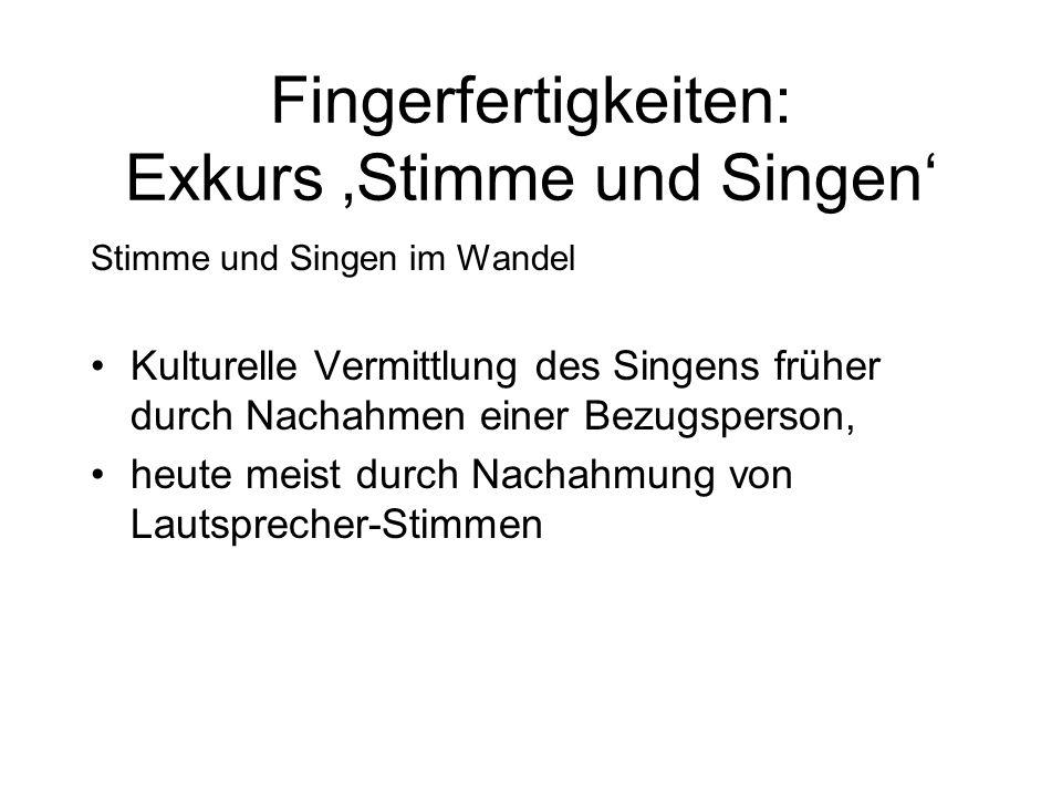 Stimme und Singen im Wandel Kulturelle Vermittlung des Singens früher durch Nachahmen einer Bezugsperson, heute meist durch Nachahmung von Lautsprecher-Stimmen Fingerfertigkeiten: Exkurs 'Stimme und Singen'