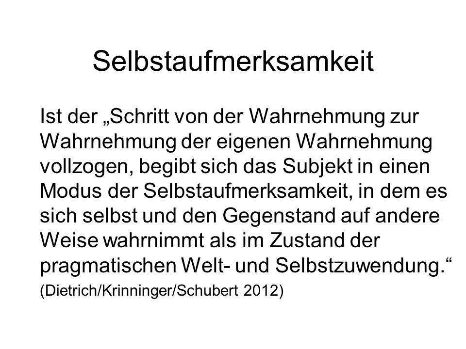 """Selbstaufmerksamkeit Ist der """"Schritt von der Wahrnehmung zur Wahrnehmung der eigenen Wahrnehmung vollzogen, begibt sich das Subjekt in einen Modus der Selbstaufmerksamkeit, in dem es sich selbst und den Gegenstand auf andere Weise wahrnimmt als im Zustand der pragmatischen Welt- und Selbstzuwendung. (Dietrich/Krinninger/Schubert 2012)"""