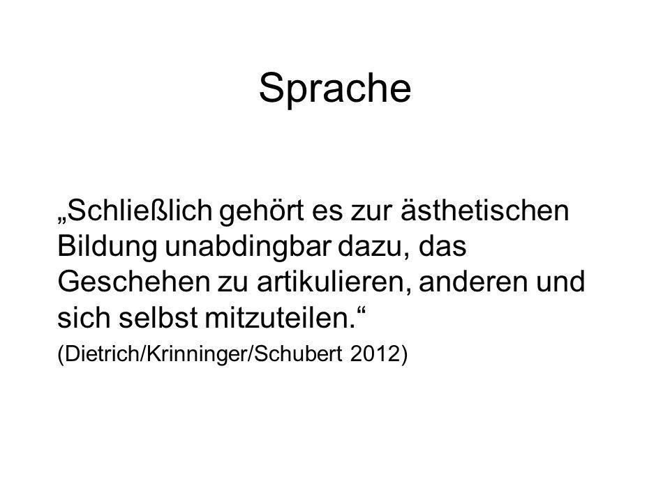 """Sprache """"Schließlich gehört es zur ästhetischen Bildung unabdingbar dazu, das Geschehen zu artikulieren, anderen und sich selbst mitzuteilen. (Dietrich/Krinninger/Schubert 2012)"""
