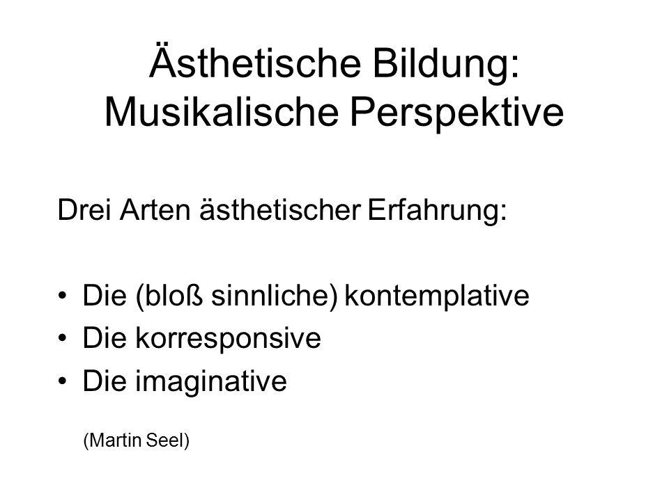 Drei Arten ästhetischer Erfahrung: Die (bloß sinnliche) kontemplative Die korresponsive Die imaginative (Martin Seel) Ästhetische Bildung: Musikalische Perspektive