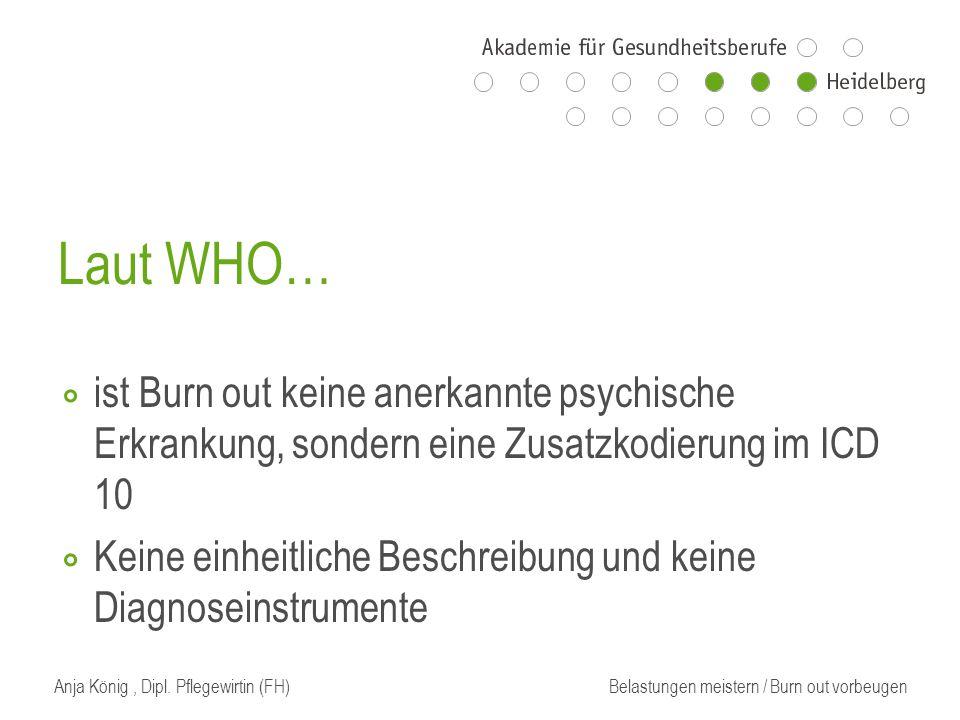 Laut WHO… ⃘ ist Burn out keine anerkannte psychische Erkrankung, sondern eine Zusatzkodierung im ICD 10 ⃘ Keine einheitliche Beschreibung und keine Diagnoseinstrumente Anja König, Dipl.