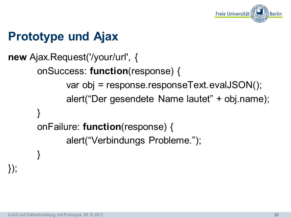 "22 Prototype und Ajax new Ajax.Request('/your/url', { onSuccess: function(response) { var obj = response.responseText.evalJSON(); alert(""Der gesendete"