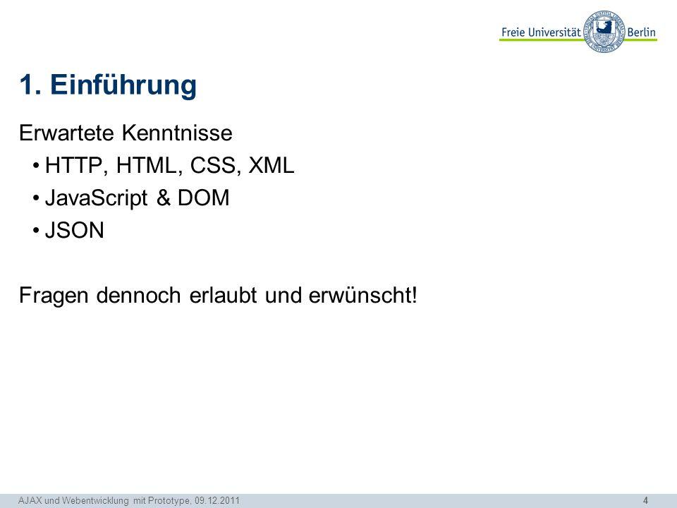 4 AJAX und Webentwicklung mit Prototype, 09.12.2011 1. Einführung Erwartete Kenntnisse HTTP, HTML, CSS, XML JavaScript & DOM JSON Fragen dennoch erlau
