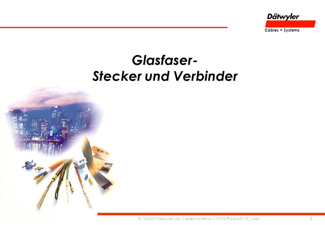 Cables + Systems © 10/2001 Dätwyler Ltd. Cables+Systems -115 FO-Products V0_0.ppt 1 Glasfaser- Stecker und Verbinder