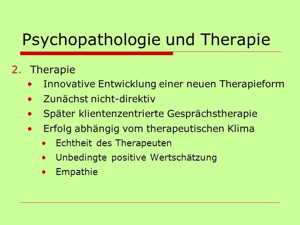 Psychopathologie und Therapie 2.Therapie Innovative Entwicklung einer neuen Therapieform Zunächst nicht-direktiv Später klientenzentrierte Gesprächsth