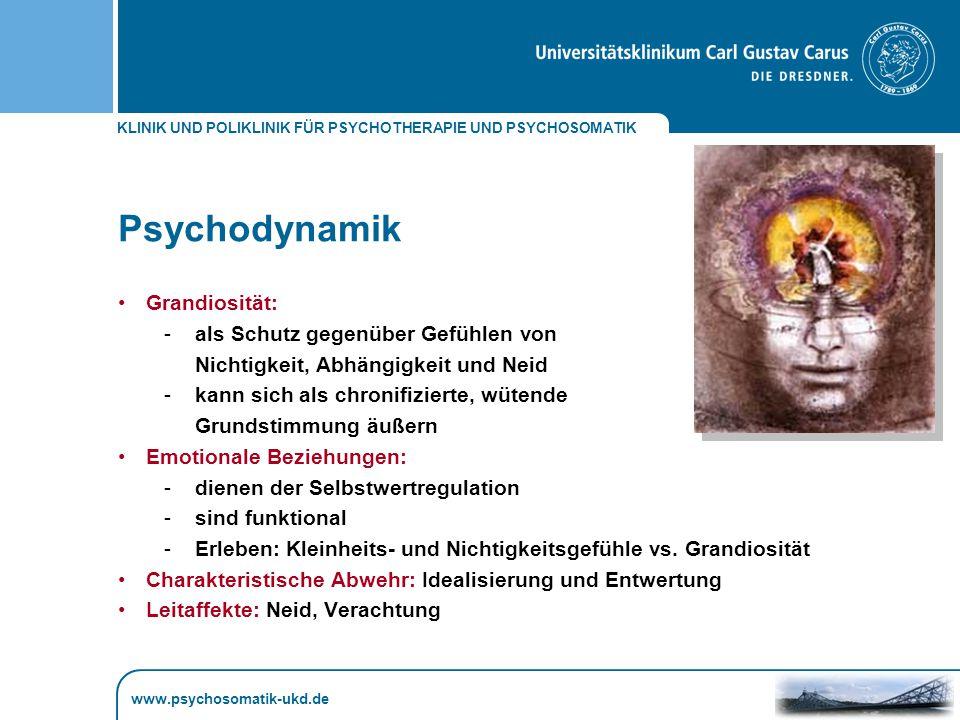 KLINIK UND POLIKLINIK FÜR PSYCHOTHERAPIE UND PSYCHOSOMATIK www.psychosomatik-ukd.de Psychodynamik Grandiosität: -als Schutz gegenüber Gefühlen von Nichtigkeit, Abhängigkeit und Neid -kann sich als chronifizierte, wütende Grundstimmung äußern Emotionale Beziehungen: -dienen der Selbstwertregulation -sind funktional -Erleben: Kleinheits- und Nichtigkeitsgefühle vs.