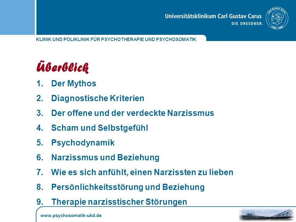 KLINIK UND POLIKLINIK FÜR PSYCHOTHERAPIE UND PSYCHOSOMATIK Überblick 1.Der Mythos 2.Diagnostische Kriterien 3.Der offene und der verdeckte Narzissmus 4.Scham und Selbstgefühl 5.Psychodynamik 6.Narzissmus und Beziehung 7.Wie es sich anfühlt, einen Narzissten zu lieben 8.Persönlichkeitsstörung und Beziehung 9.Therapie narzisstischer Störungen www.psychosomatik-ukd.de