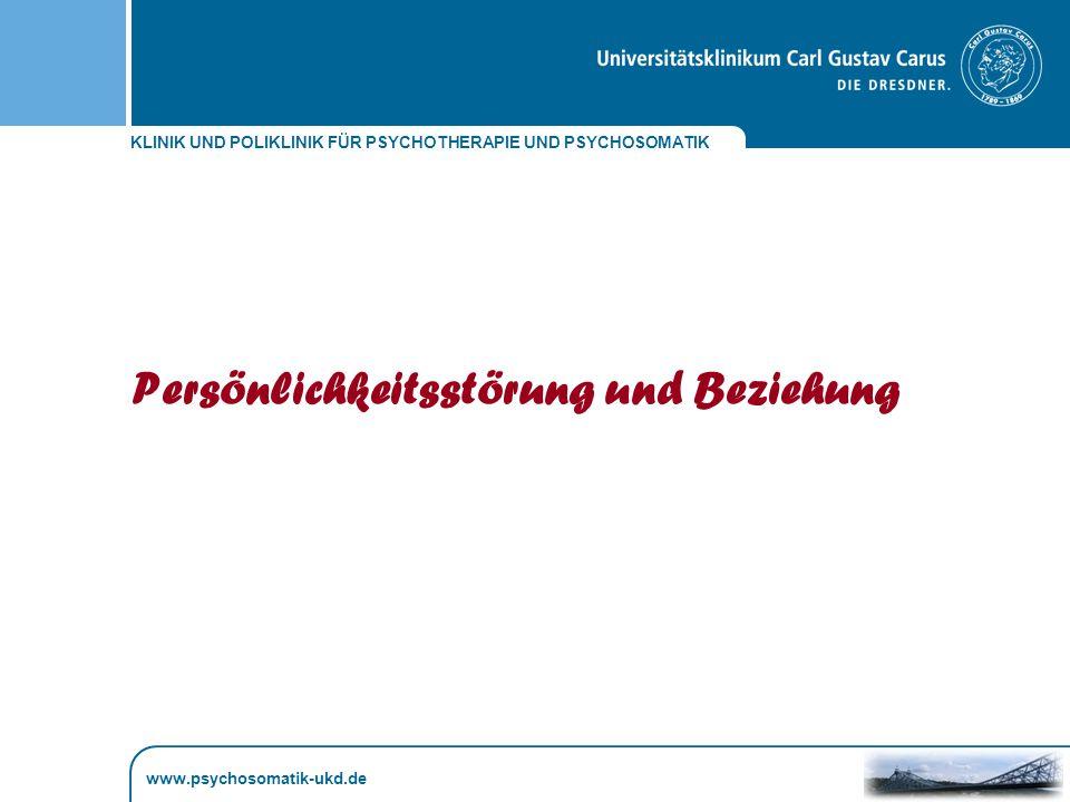 KLINIK UND POLIKLINIK FÜR PSYCHOTHERAPIE UND PSYCHOSOMATIK Persönlichkeitsstörung und Beziehung www.psychosomatik-ukd.de