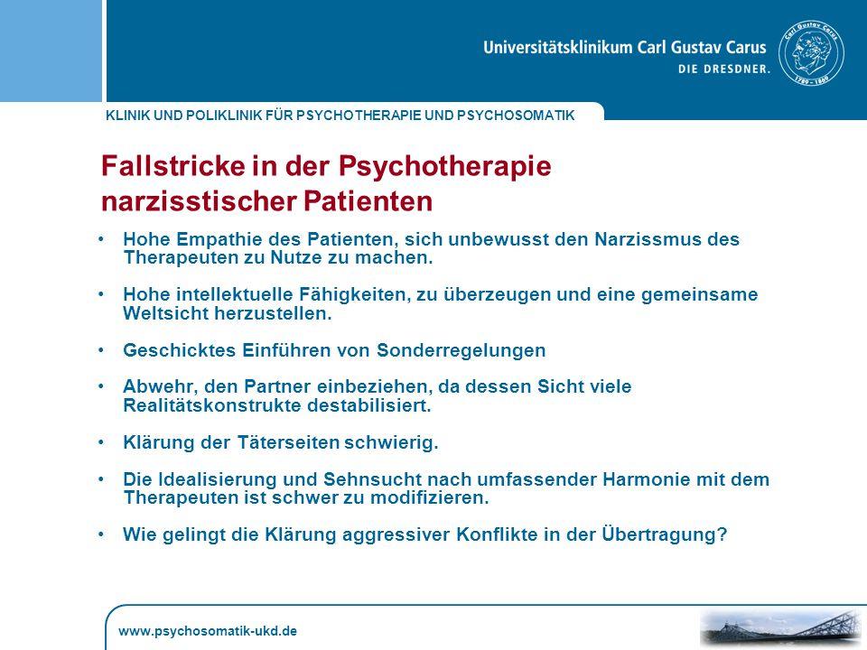 KLINIK UND POLIKLINIK FÜR PSYCHOTHERAPIE UND PSYCHOSOMATIK www.psychosomatik-ukd.de Fallstricke in der Psychotherapie narzisstischer Patienten Hohe Empathie des Patienten, sich unbewusst den Narzissmus des Therapeuten zu Nutze zu machen.