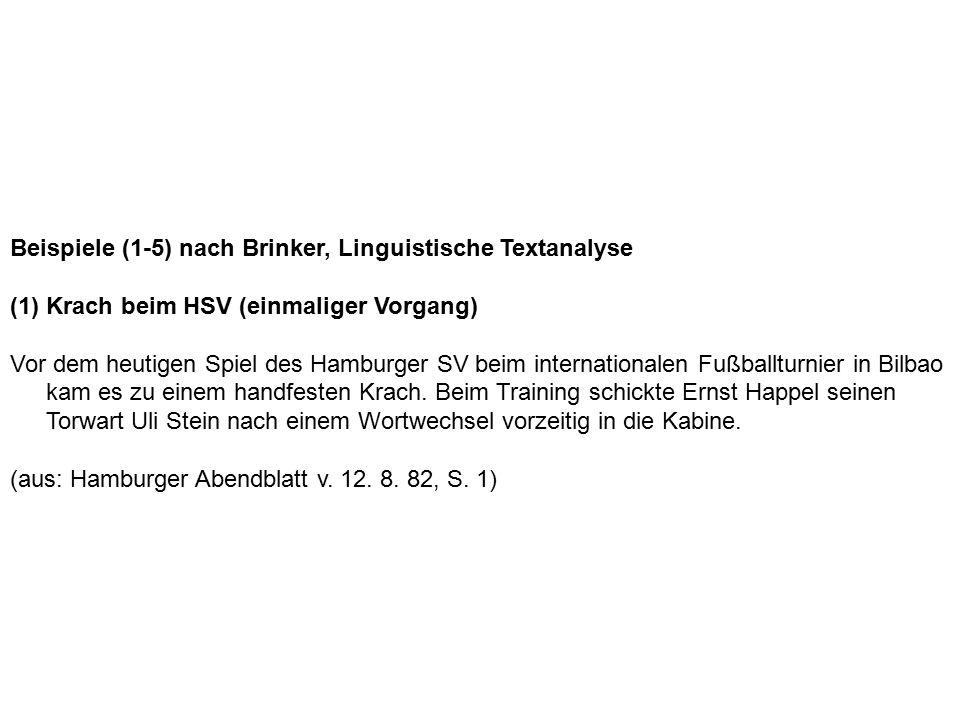 Beispiele (1-5) nach Brinker, Linguistische Textanalyse (1) Krach beim HSV (einmaliger Vorgang) Vor dem heutigen Spiel des Hamburger SV beim internationalen Fußballturnier in Bilbao kam es zu einem handfesten Krach.