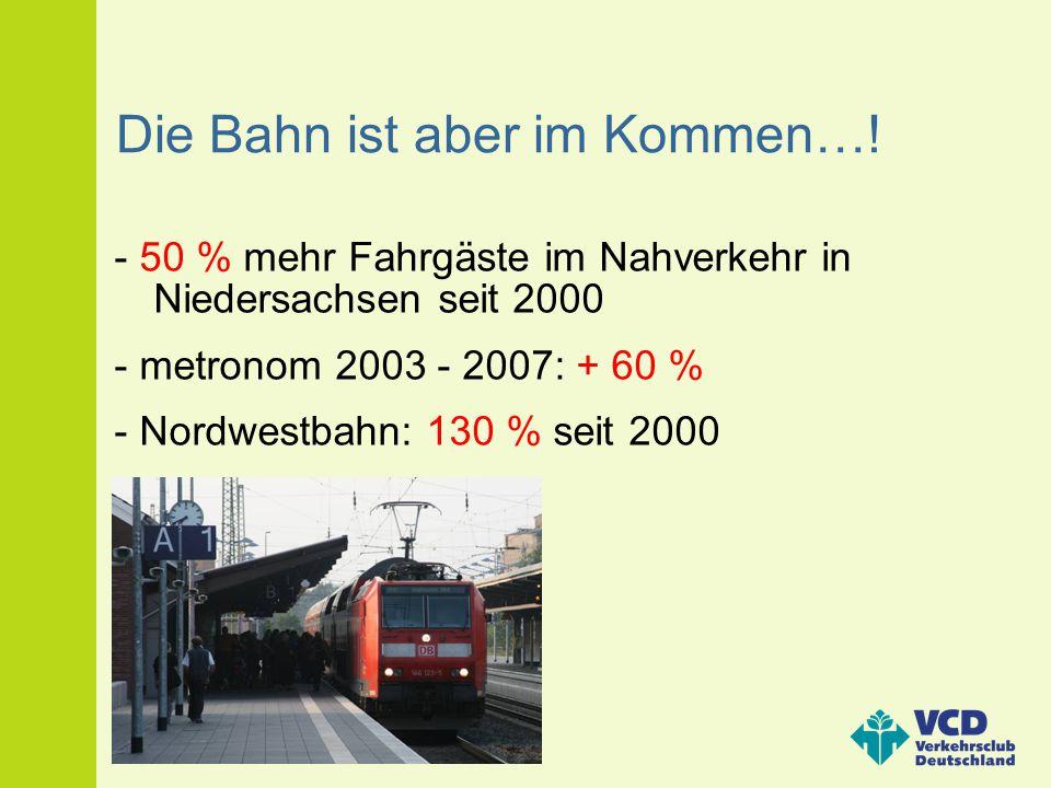 Die Bahn ist aber im Kommen…! - 50 % mehr Fahrgäste im Nahverkehr in Niedersachsen seit 2000 - metronom 2003 - 2007: + 60 % - Nordwestbahn: 130 % seit