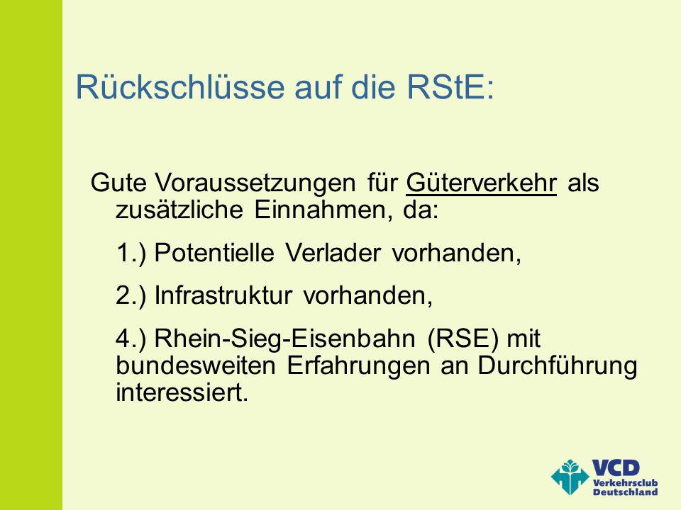 Rückschlüsse auf die RStE: Gute Voraussetzungen für Güterverkehr als zusätzliche Einnahmen, da: 1.) Potentielle Verlader vorhanden, 2.) Infrastruktur
