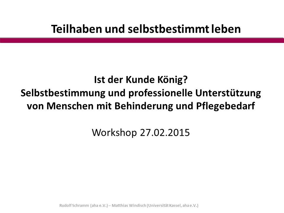 Rudolf Schramm (aha e.V.) – Matthias Windisch (Universität Kassel, aha e.V.) Teilhaben und selbstbestimmt leben Ist der Kunde König? Selbstbestimmung