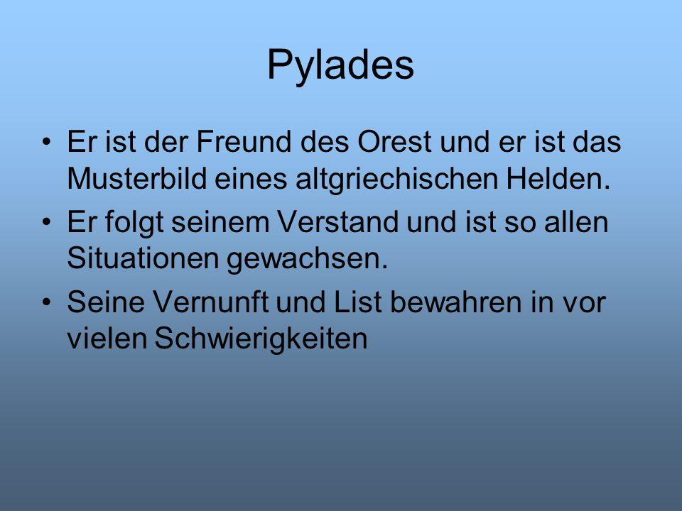 Pylades Er ist der Freund des Orest und er ist das Musterbild eines altgriechischen Helden. Er folgt seinem Verstand und ist so allen Situationen gewa