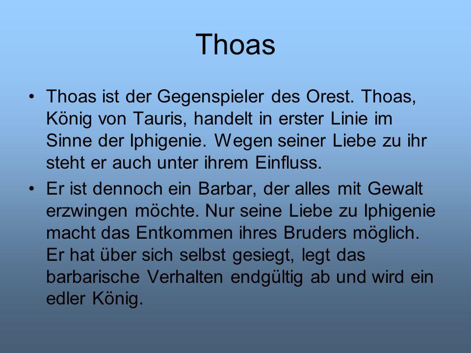 Thoas Thoas ist der Gegenspieler des Orest. Thoas, König von Tauris, handelt in erster Linie im Sinne der Iphigenie. Wegen seiner Liebe zu ihr steht e