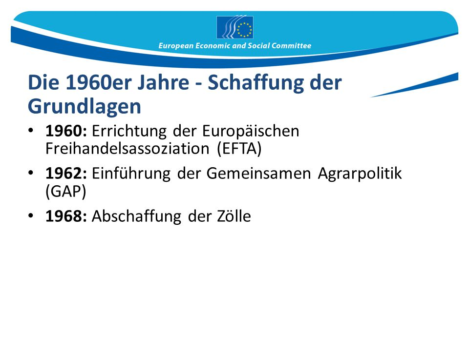Die 1960er Jahre - Schaffung der Grundlagen 1960: Errichtung der Europäischen Freihandelsassoziation (EFTA) 1962: Einführung der Gemeinsamen Agrarpoli