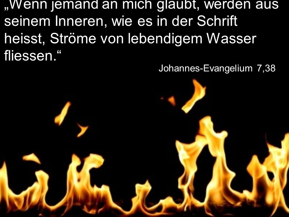 """Johannes-Evangelium 7,38 """"Wenn jemand an mich glaubt, werden aus seinem Inneren, wie es in der Schrift heisst, Ströme von lebendigem Wasser fliessen."""""""
