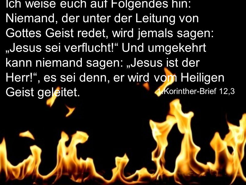 """1.Korinther-Brief 12,3 Ich weise euch auf Folgendes hin: Niemand, der unter der Leitung von Gottes Geist redet, wird jemals sagen: """"Jesus sei verflucht! Und umgekehrt kann niemand sagen: """"Jesus ist der Herr! , es sei denn, er wird vom Heiligen Geist geleitet."""