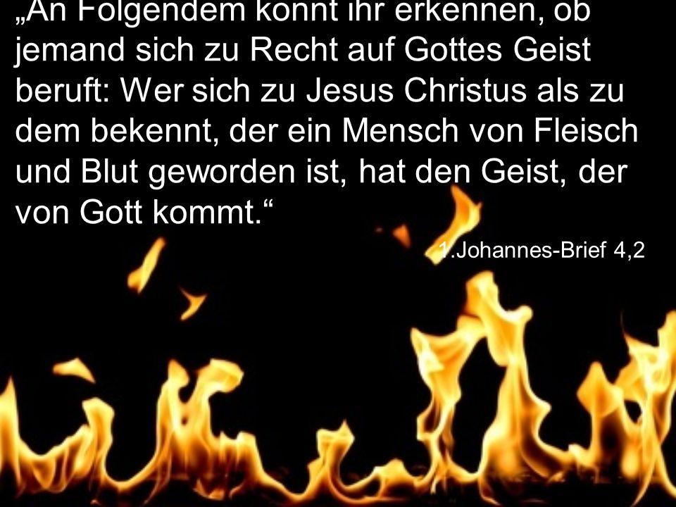 """1.Johannes-Brief 4,2 """"An Folgendem könnt ihr erkennen, ob jemand sich zu Recht auf Gottes Geist beruft: Wer sich zu Jesus Christus als zu dem bekennt, der ein Mensch von Fleisch und Blut geworden ist, hat den Geist, der von Gott kommt."""
