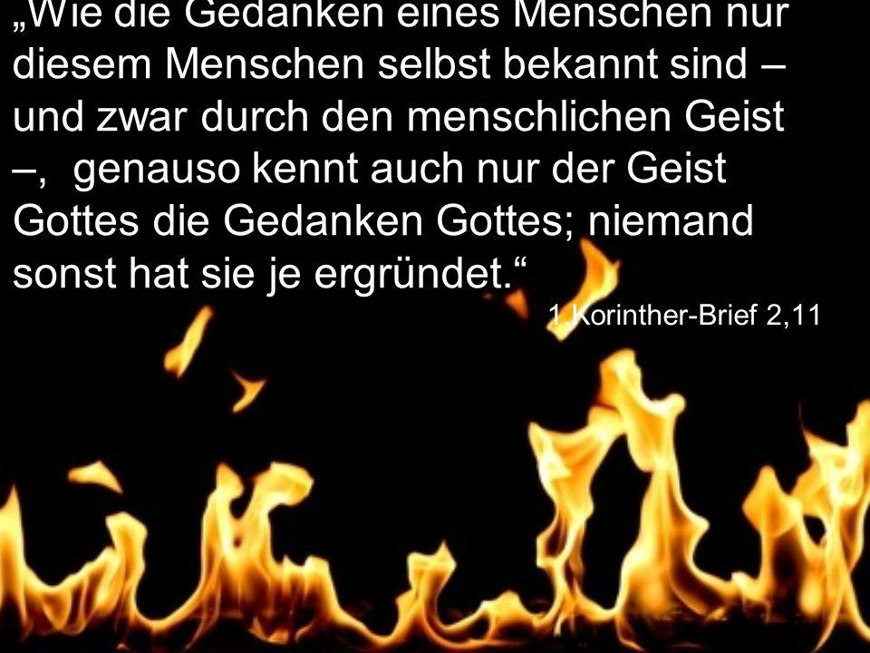 """1.Korinther-Brief 2,11 """"Wie die Gedanken eines Menschen nur diesem Menschen selbst bekannt sind – und zwar durch den menschlichen Geist –, genauso kennt auch nur der Geist Gottes die Gedanken Gottes; niemand sonst hat sie je ergründet."""