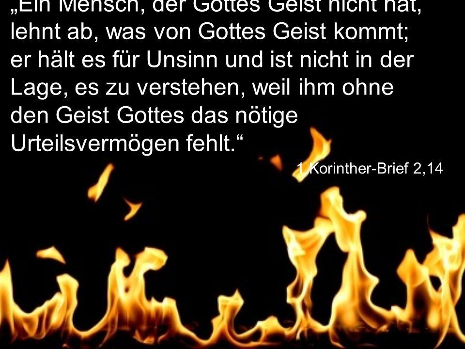 """1.Korinther-Brief 2,14 """"Ein Mensch, der Gottes Geist nicht hat, lehnt ab, was von Gottes Geist kommt; er hält es für Unsinn und ist nicht in der Lage, es zu verstehen, weil ihm ohne den Geist Gottes das nötige Urteilsvermögen fehlt."""