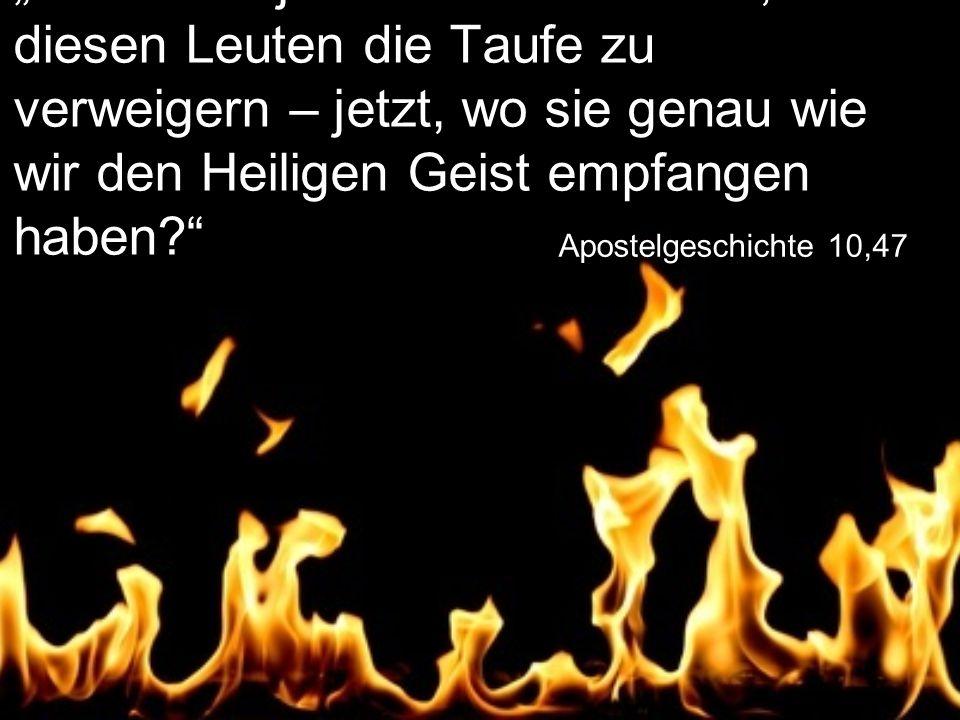 """Apostelgeschichte 10,47 """"Wer hätte jetzt noch das Recht, diesen Leuten die Taufe zu verweigern – jetzt, wo sie genau wie wir den Heiligen Geist empfangen haben?"""