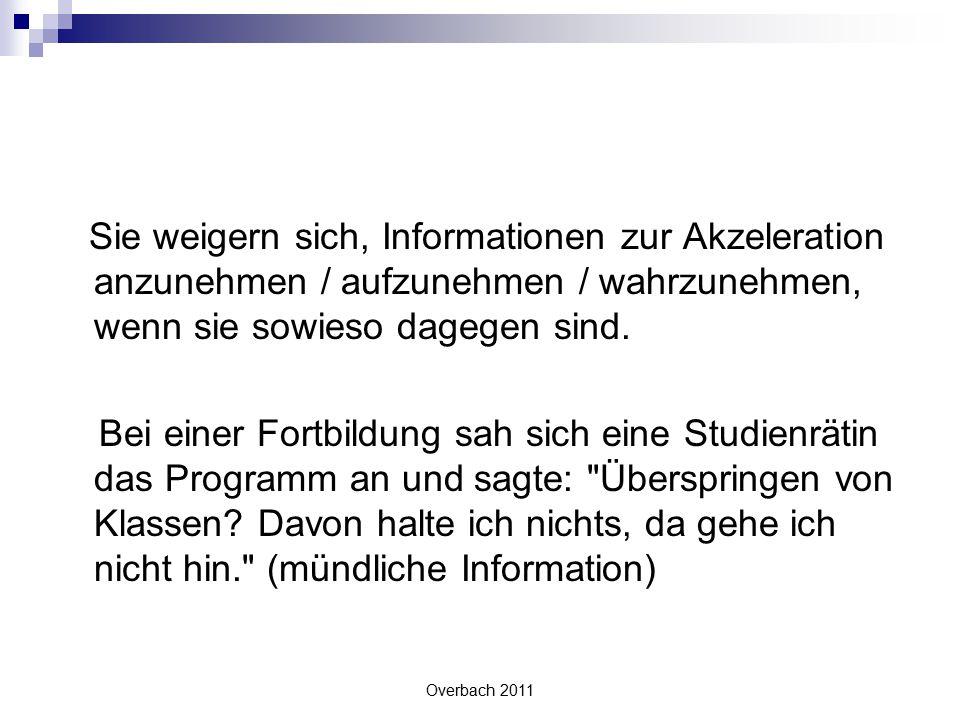 Overbach 2011 Sie weigern sich, Informationen zur Akzeleration anzunehmen / aufzunehmen / wahrzunehmen, wenn sie sowieso dagegen sind. Bei einer Fortb
