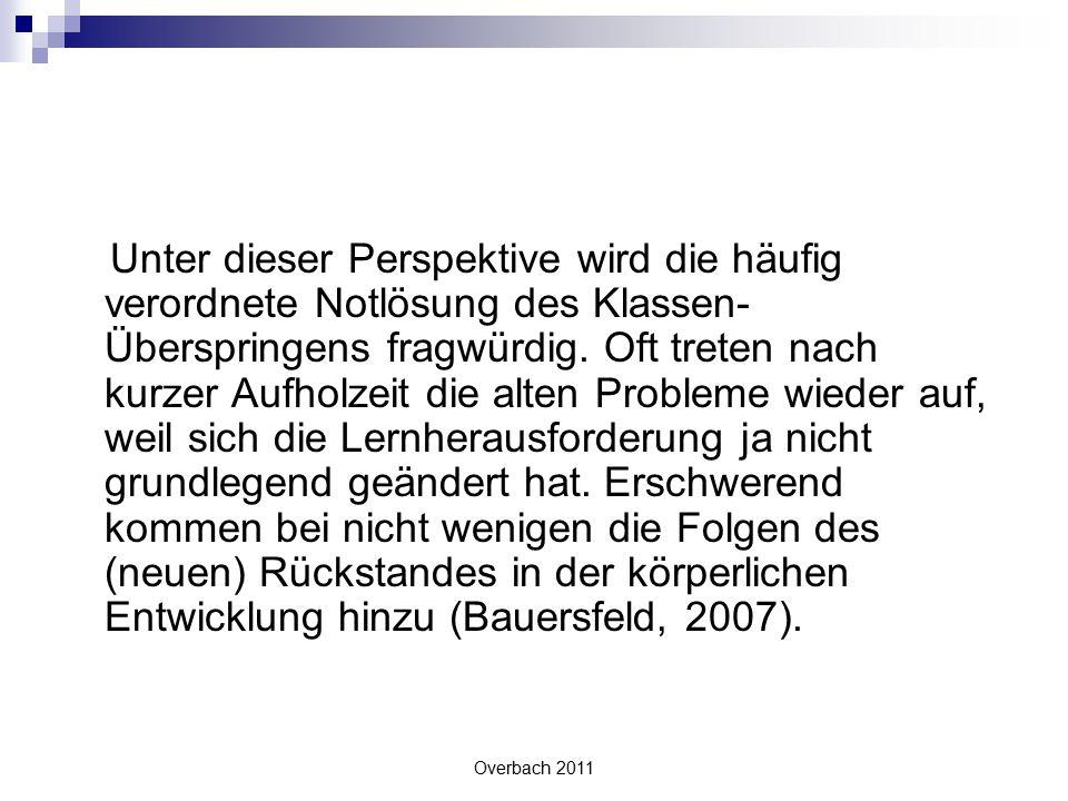 Overbach 2011 Unter dieser Perspektive wird die häufig verordnete Notlösung des Klassen- Überspringens fragwürdig. Oft treten nach kurzer Aufholzeit d