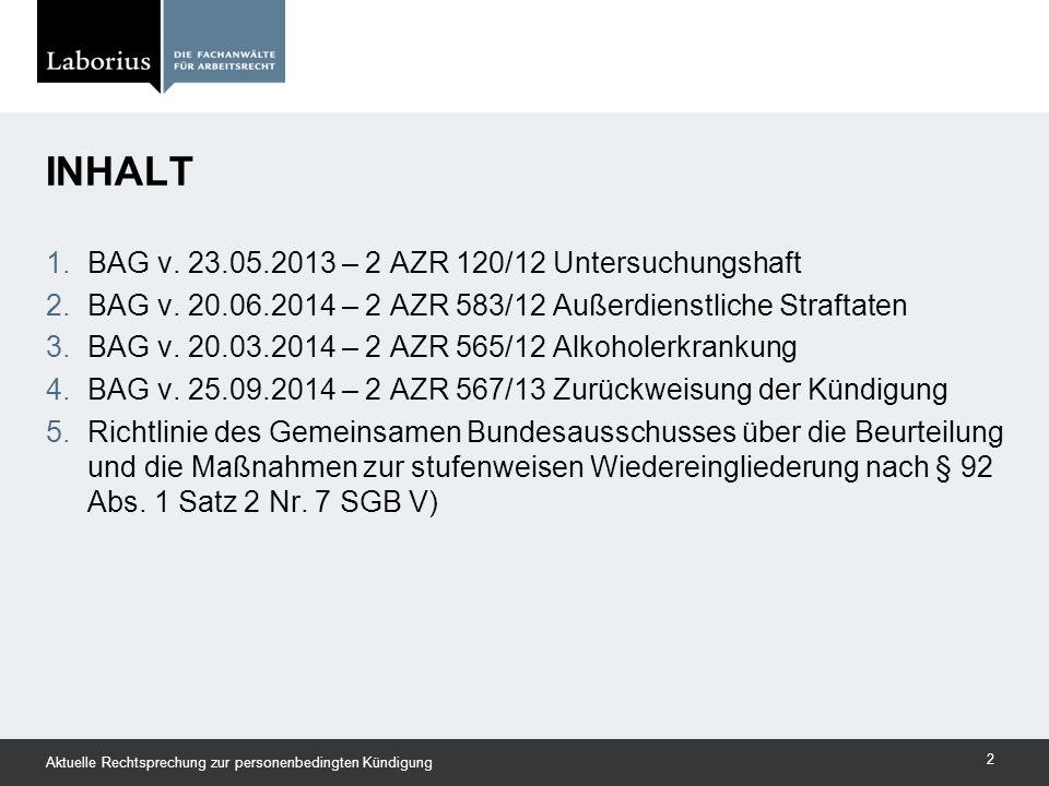 INHALT Aktuelle Rechtsprechung zur personenbedingten Kündigung 2 1.BAG v. 23.05.2013 – 2 AZR 120/12 Untersuchungshaft 2.BAG v. 20.06.2014 – 2 AZR 583/