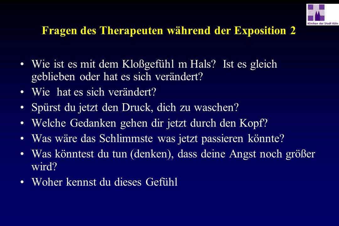 Fragen des Therapeuten während der Exposition 2 Wie ist es mit dem Kloßgefühl m Hals? Ist es gleich geblieben oder hat es sich verändert? Wie hat es s
