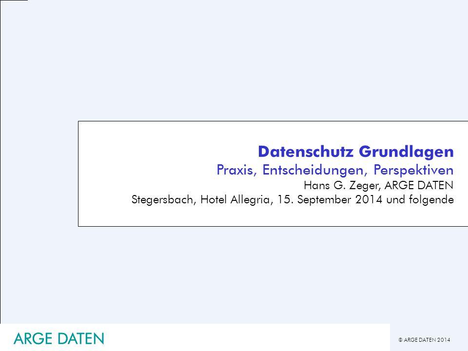 © ARGE DATEN 2014 Datenschutz Grundlagen Praxis, Entscheidungen, Perspektiven Hans G. Zeger, ARGE DATEN Stegersbach, Hotel Allegria, 15. September 201