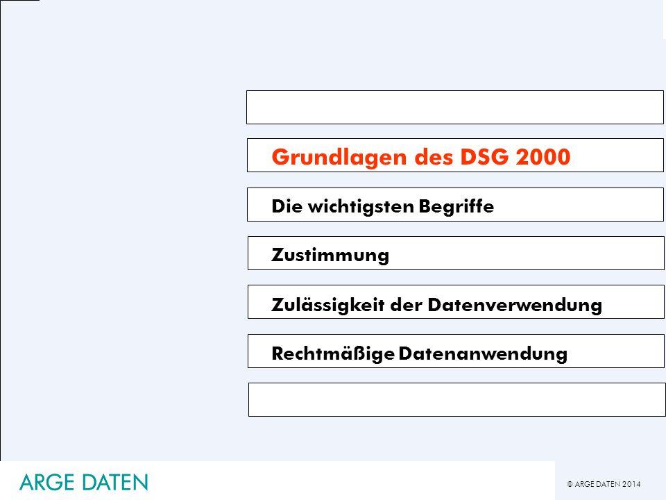 © ARGE DATEN 2014 ARGE DATEN Grundlagen des DSG 2000 Die wichtigsten Begriffe Zustimmung Zulässigkeit der Datenverwendung Rechtmäßige Datenanwendung A