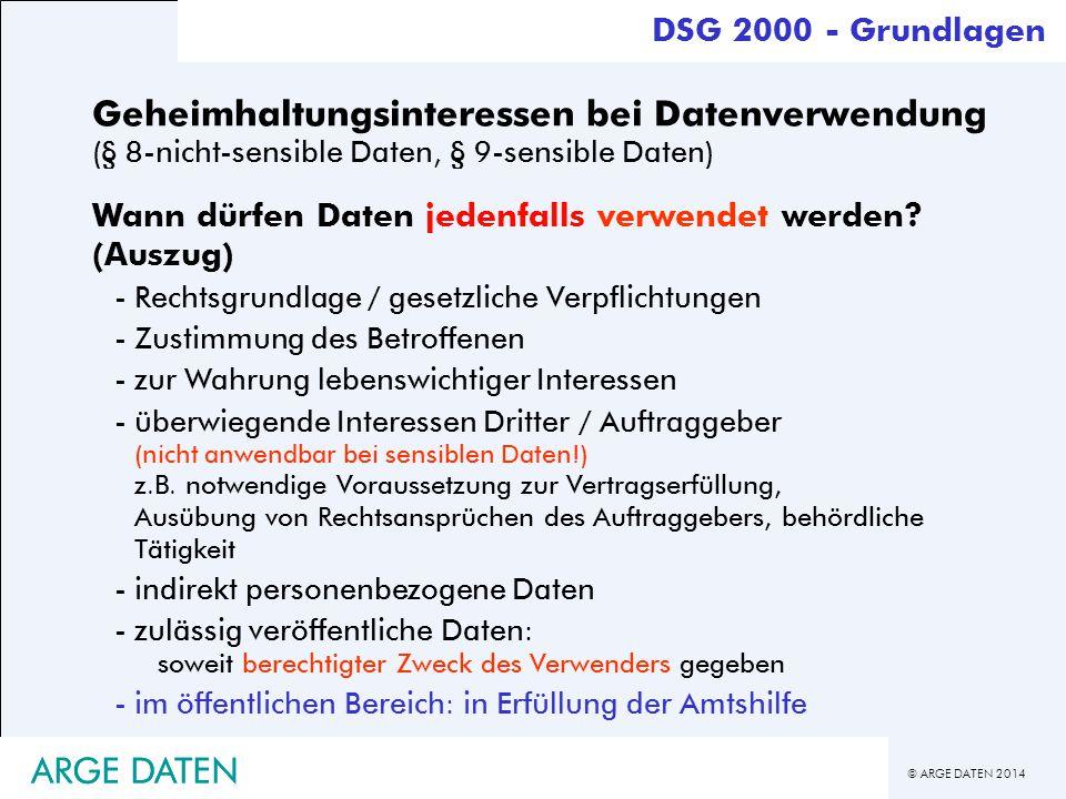 © ARGE DATEN 2014 Geheimhaltungsinteressen bei Datenverwendung (§ 8-nicht-sensible Daten, § 9-sensible Daten) Wann dürfen Daten jedenfalls verwendet w