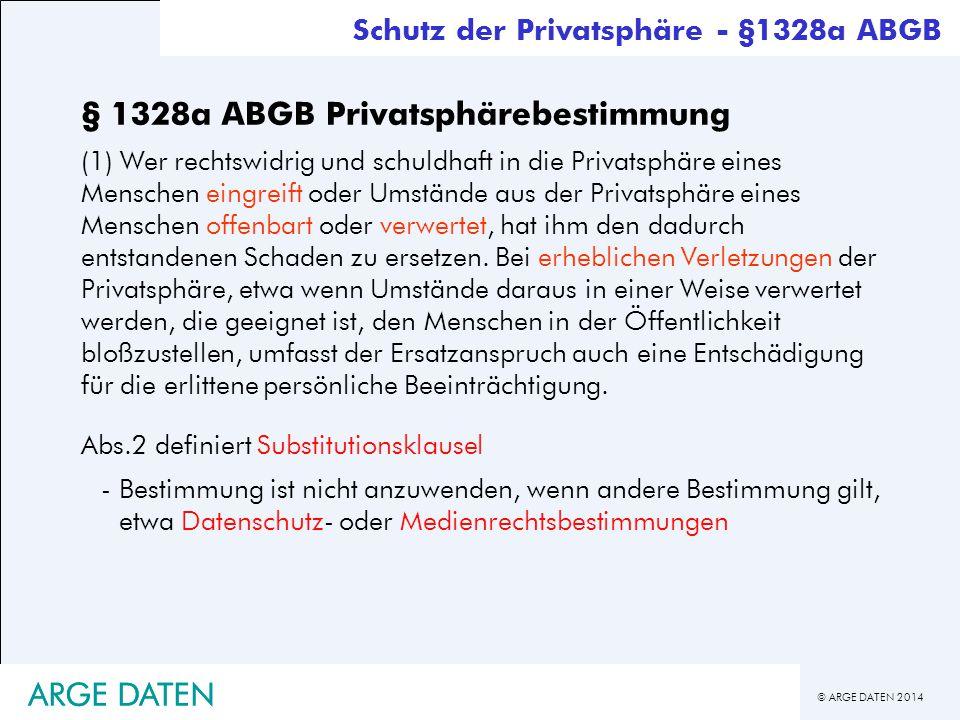 © ARGE DATEN 2014 ARGE DATEN § 1328a ABGB Privatsphärebestimmung (1) Wer rechtswidrig und schuldhaft in die Privatsphäre eines Menschen eingreift oder