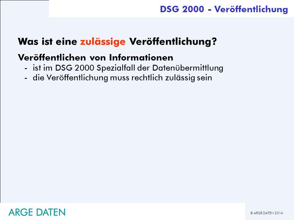 © ARGE DATEN 2014 ARGE DATEN Was ist eine zulässige Veröffentlichung? Veröffentlichen von Informationen -ist im DSG 2000 Spezialfall der Datenübermitt