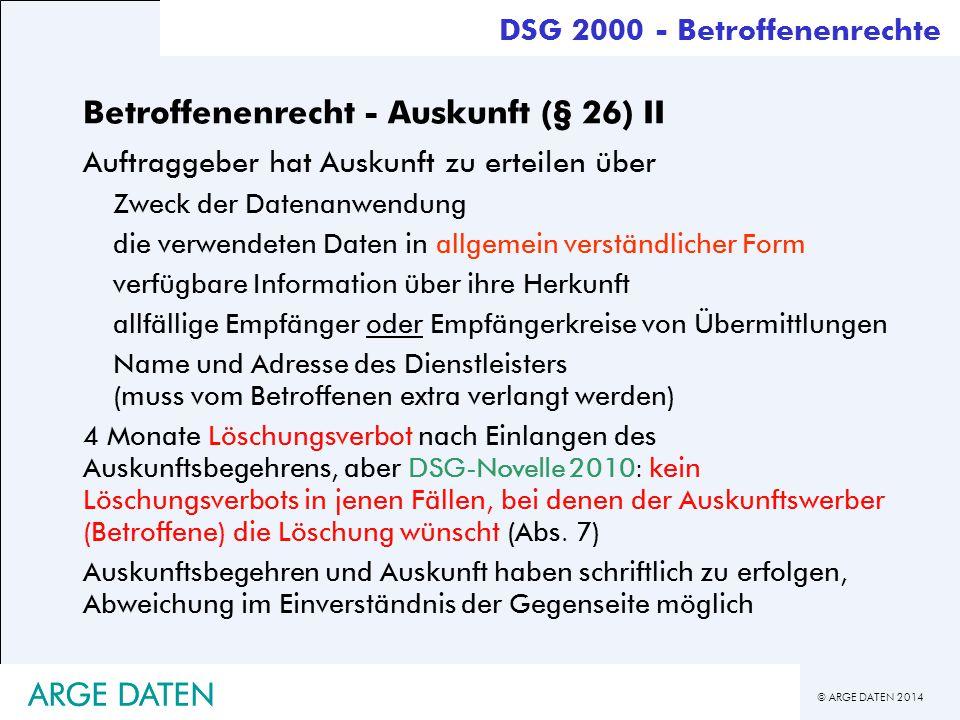 © ARGE DATEN 2014 ARGE DATEN Betroffenenrecht - Auskunft (§ 26) II Auftraggeber hat Auskunft zu erteilen über Zweck der Datenanwendung die verwendeten
