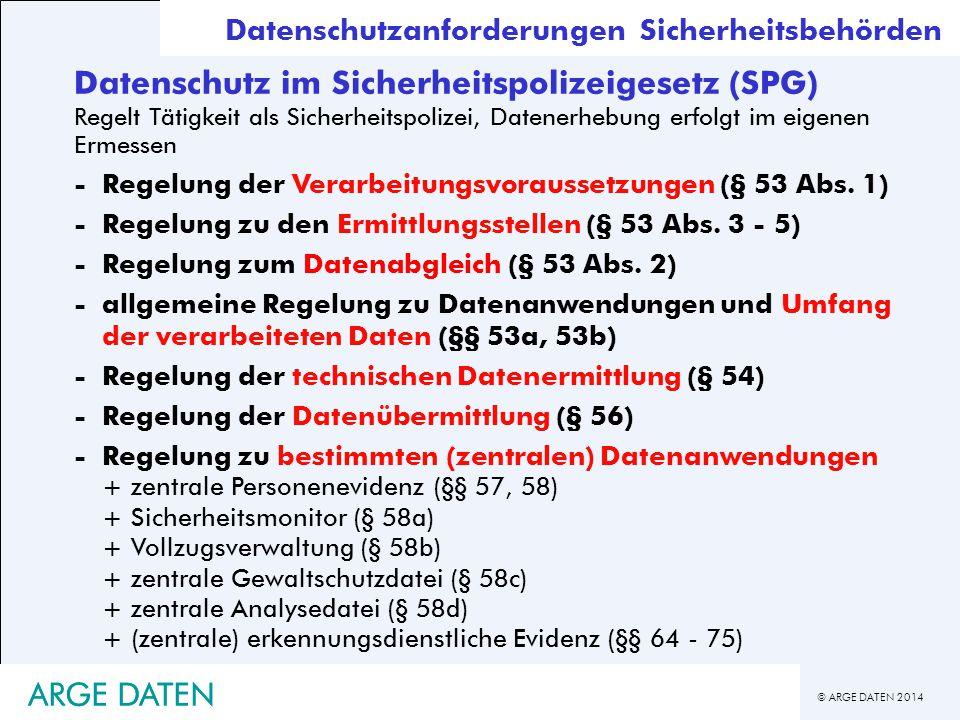 © ARGE DATEN 2014 ARGE DATEN Datenschutz im Sicherheitspolizeigesetz (SPG) Regelt Tätigkeit als Sicherheitspolizei, Datenerhebung erfolgt im eigenen E