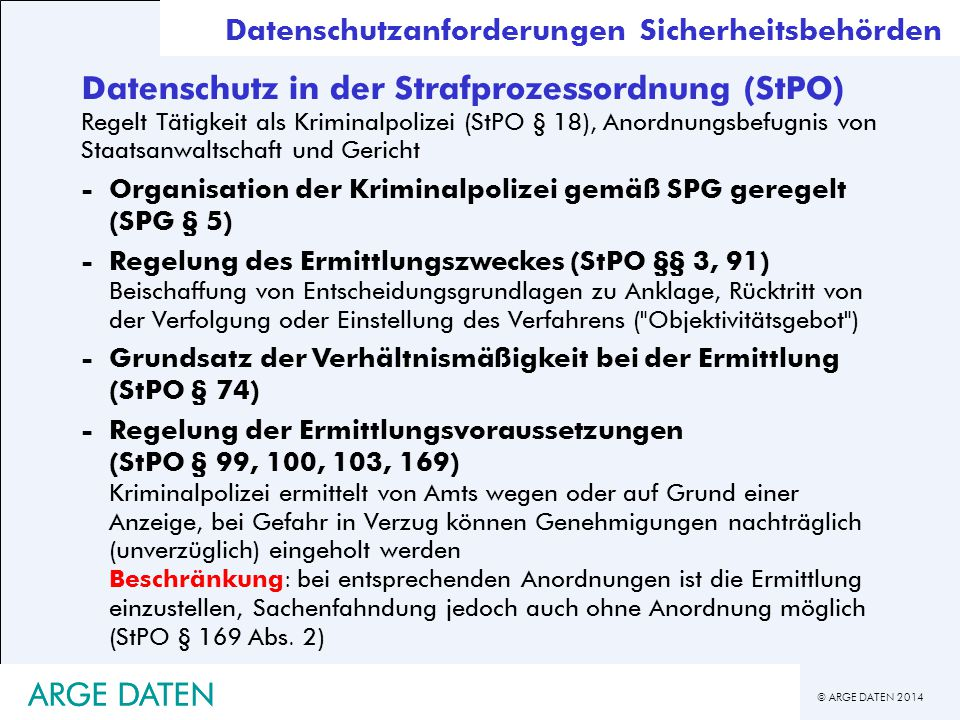 © ARGE DATEN 2014 ARGE DATEN Datenschutz in der Strafprozessordnung (StPO) Regelt Tätigkeit als Kriminalpolizei (StPO § 18), Anordnungsbefugnis von St