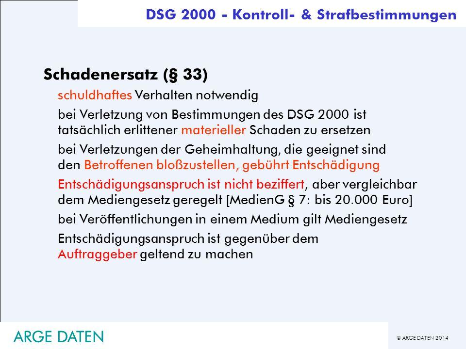© ARGE DATEN 2014 ARGE DATEN Schadenersatz (§ 33) schuldhaftes Verhalten notwendig bei Verletzung von Bestimmungen des DSG 2000 ist tatsächlich erlitt
