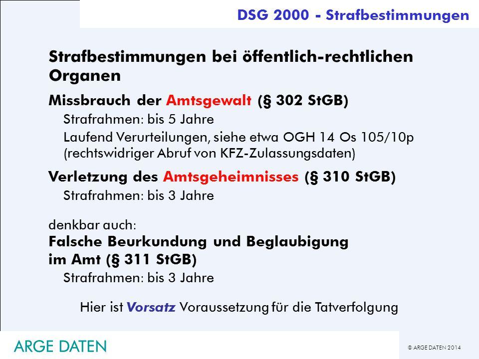 © ARGE DATEN 2014 ARGE DATEN Strafbestimmungen bei öffentlich-rechtlichen Organen Missbrauch der Amtsgewalt (§ 302 StGB) Strafrahmen: bis 5 Jahre Lauf