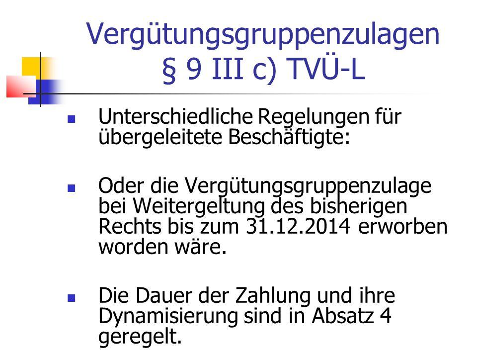 Vergütungsgruppenzulagen § 9 III c) TVÜ-L Unterschiedliche Regelungen für übergeleitete Beschäftigte: Oder die Vergütungsgruppenzulage bei Weitergeltung des bisherigen Rechts bis zum 31.12.2014 erworben worden wäre.