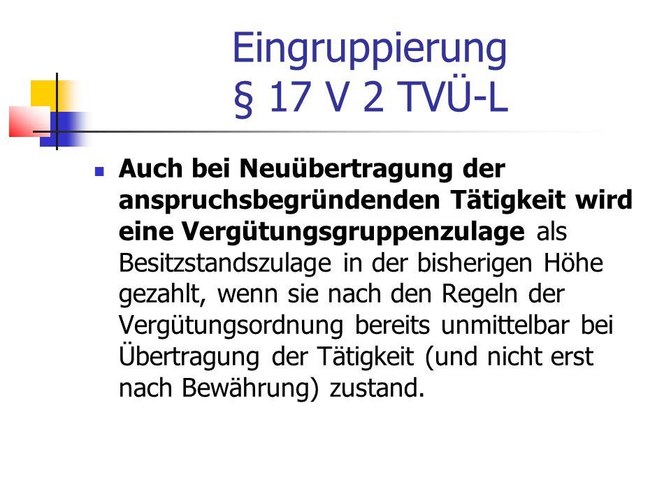 Eingruppierung § 17 V 2 TVÜ-L Auch bei Neuübertragung der anspruchsbegründenden Tätigkeit wird eine Vergütungsgruppenzulage als Besitzstandszulage in der bisherigen Höhe gezahlt, wenn sie nach den Regeln der Vergütungsordnung bereits unmittelbar bei Übertragung der Tätigkeit (und nicht erst nach Bewährung) zustand.