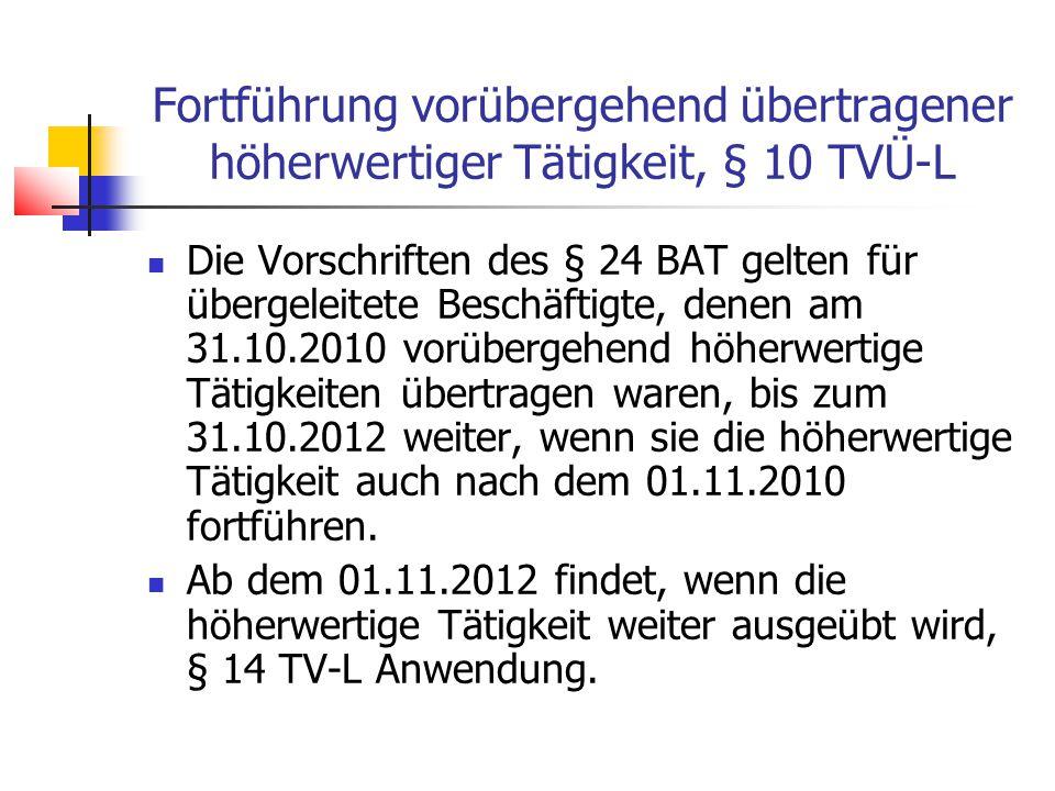 Fortführung vorübergehend übertragener höherwertiger Tätigkeit, § 10 TVÜ-L Die Vorschriften des § 24 BAT gelten für übergeleitete Beschäftigte, denen am 31.10.2010 vorübergehend höherwertige Tätigkeiten übertragen waren, bis zum 31.10.2012 weiter, wenn sie die höherwertige Tätigkeit auch nach dem 01.11.2010 fortführen.