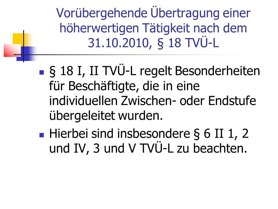 Vorübergehende Übertragung einer höherwertigen Tätigkeit nach dem 31.10.2010, § 18 TVÜ-L § 18 I, II TVÜ-L regelt Besonderheiten für Beschäftigte, die in eine individuellen Zwischen- oder Endstufe übergeleitet wurden.