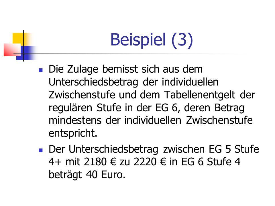 Beispiel (3) Die Zulage bemisst sich aus dem Unterschiedsbetrag der individuellen Zwischenstufe und dem Tabellenentgelt der regulären Stufe in der EG 6, deren Betrag mindestens der individuellen Zwischenstufe entspricht.