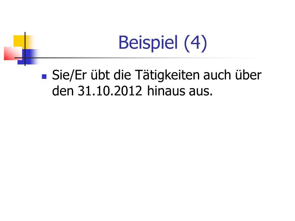 Beispiel (4) Sie/Er übt die Tätigkeiten auch über den 31.10.2012 hinaus aus.