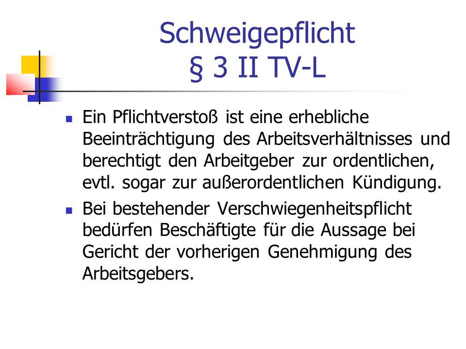 Schweigepflicht § 3 II TV-L Ein Pflichtverstoß ist eine erhebliche Beeinträchtigung des Arbeitsverhältnisses und berechtigt den Arbeitgeber zur ordentlichen, evtl.