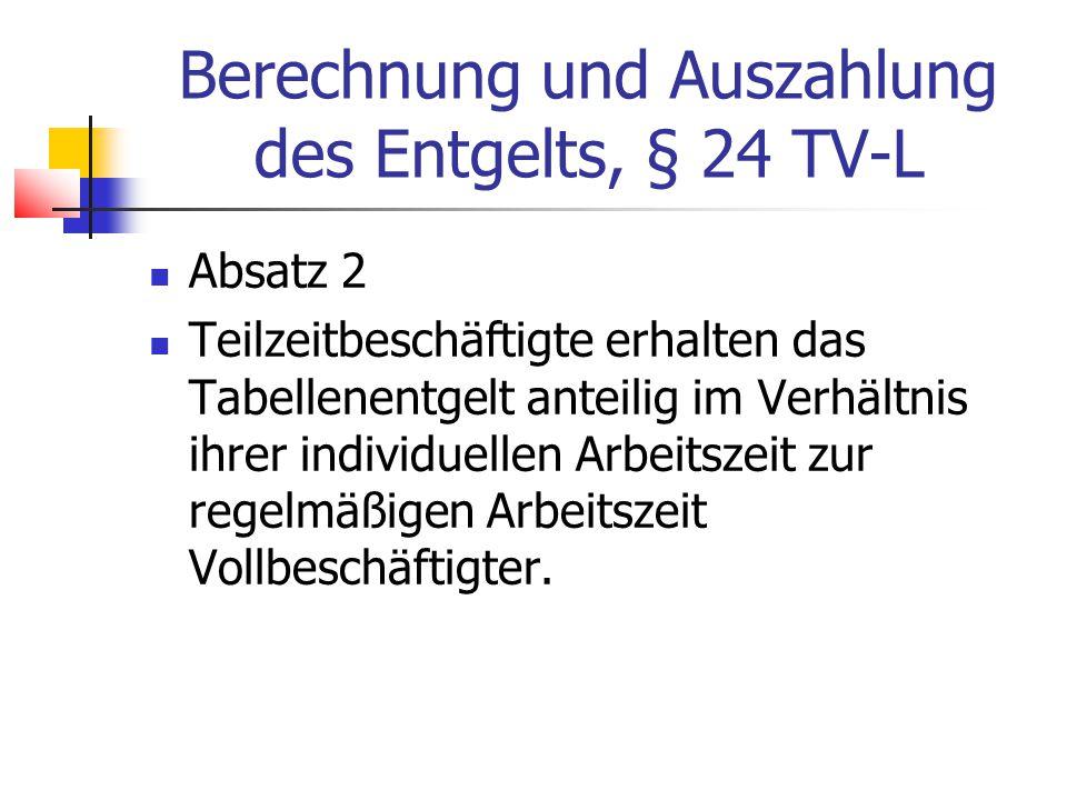 Berechnung und Auszahlung des Entgelts, § 24 TV-L Absatz 2 Teilzeitbeschäftigte erhalten das Tabellenentgelt anteilig im Verhältnis ihrer individuellen Arbeitszeit zur regelmäßigen Arbeitszeit Vollbeschäftigter.