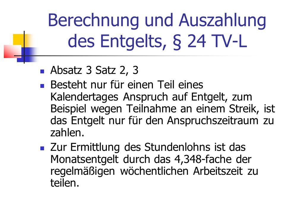 Berechnung und Auszahlung des Entgelts, § 24 TV-L Absatz 3 Satz 2, 3 Besteht nur für einen Teil eines Kalendertages Anspruch auf Entgelt, zum Beispiel wegen Teilnahme an einem Streik, ist das Entgelt nur für den Anspruchszeitraum zu zahlen.